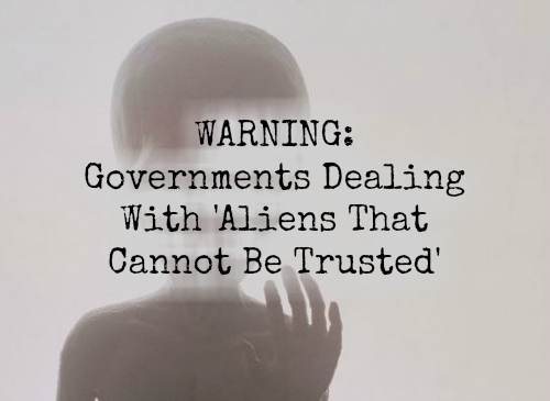 Warning: Governments Dealing With 'Aliens That Cannot Be Trusted'